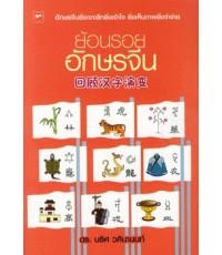 ย้อนรอยอักษรจีน :อักษรจีนยิ่งเจาะลึกยิ่งเข้าใจ ยิ่งเห็นภาพยิ่ง จำง่าย