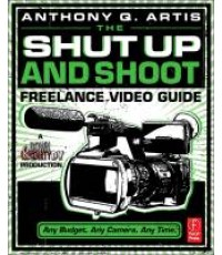 The Shut Up and Shoot Video Guide  A Down  Dirty DV Production ISBN 9780240814872